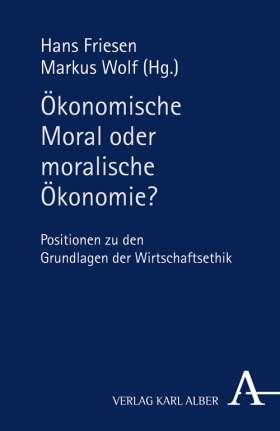 Ökonomische Moral oder moralische Ökonomie? Positionen zu den Grundlagen der Wirtschaftsethik