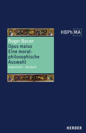 Opus maius. Eine moralphilosophische Auswahl. Lateinisch - Deutsch. Ausgewählt, eingeleitet und übersetzt von Pia A. Antolic-Piper