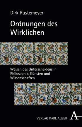Ordnungen des Wirklichen. Weisen des Unterscheidens in Philosophie, Künsten und Wissenschaften