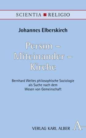 Person - Miteinander - Kirche. Bernhard Weltes philosophische Soziologie als Suche nach dem Wesen von Gemeinschaft