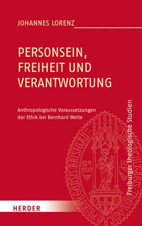 Personsein, Freiheit und Verantwortung. Anthropologische Voraussetzungen der Ethik bei Bernhard Welte