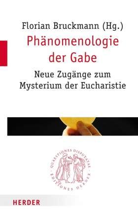 Phänomenologie der Gabe. Neue Zugänge zum Mysterium der Eucharistie