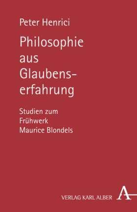 Philosophie aus Glaubenserfahrung. Studien zum Frühwerk Maurice Blondels