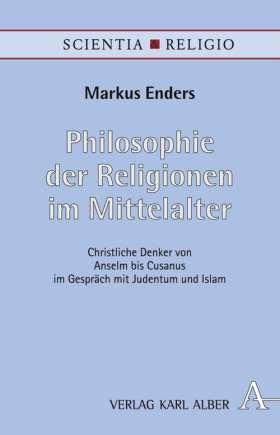 Philosophie der Religionen im Mittelalter. Christliche Denker von Anselm bis Cusanus im Gespräch mit Judentum und Islam