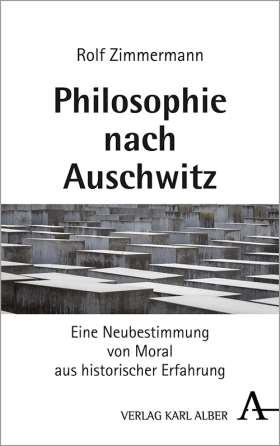 Philosophie nach Auschwitz. Eine Neubestimmung von Moral aus historischer Erfahrung