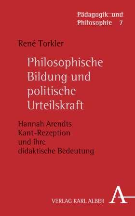 Philosophische Bildung und politische Urteilskraft. Hannah Arendts Kant-Rezeption und ihre didaktische Bedeutung