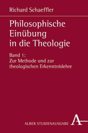 Philosophische Einübung in die Theologie. Bd.1: Zur Methode und zur theologischen Erkenntnislehre