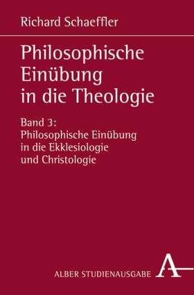 Philosophische Einübung in die Theologie. Bd.3: Philosophische Einübung in die Ekklesiologie und Christologie