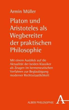 Platon und Aristoteles als Wegbereiter der praktischen Philosophie. Mit einem Ausblick auf die Aktualität der beiden Klassiker als Zeugen im hermeneutischen Verfahren zur Beglaubigung moderner Rechtsstaatlichkeit