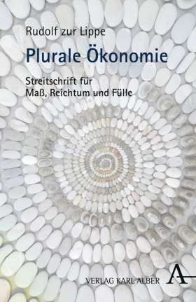 Plurale Ökonomie. Streitschrift für Maß, Reichtum und Fülle