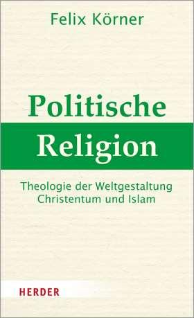 Politische Religion. Theologie der Weltgestaltung - Christentum und Islam