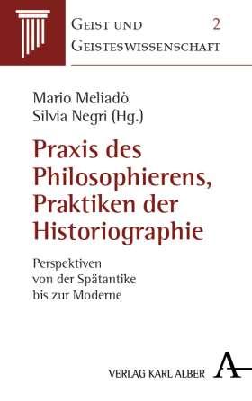 Praxis des Philosophierens, Praktiken der Historiographie. Perspektiven von der Spätantike bis zur Moderne