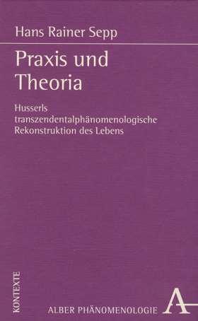 Praxis und Theoria. Husserls transzendentalphänomenologische Rekonstruktion des Lebens