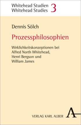 Prozessphilosophien. Wirklichkeitskonzeptionen bei Alfred North Whitehead, Henri Bergson und William James