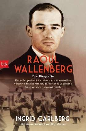 Raoul Wallenberg. Die Biografie - Das außergewöhnliche Leben und das mysteriöse Verschwinden des Mannes, der Tausende ungarischer Juden vor dem Holocaust rettete