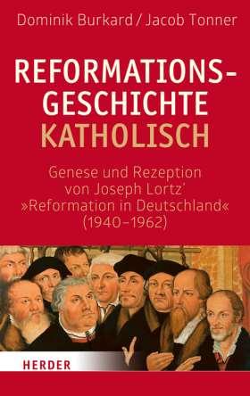 """Reformationsgeschichte katholisch. Genese und Rezeption von Joseph Lortz' der """"Reformation in Deutschland"""" (1940-1962)"""