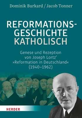 Reformationsgeschichte katholisch. Genese und Rezeption von Joseph Lortz' »Reformation in Deutschland« (1940-1962)