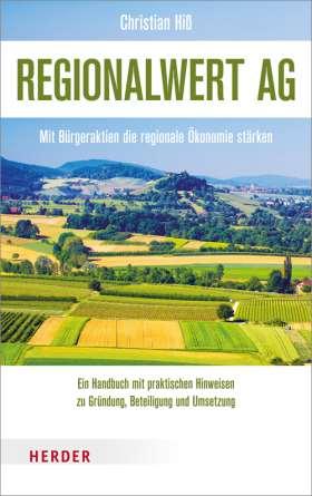 Regionalwert AG. Mit Bürgeraktien die regionale Ökonomie stärken. Ein Handbuch mit praktischen Hinweisen zu Gründung, Beteiligung und Umsetzung