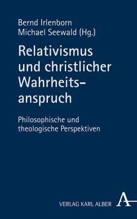 Relativismus und christlicher Wahrheitsanspruch. Philosophische und theologische Perspektiven