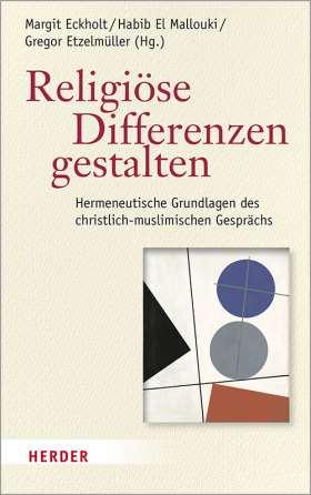 Religiöse Differenzen gestalten. Hermeneutische Grundlagen des christlich-muslimischen Gesprächs