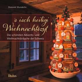 's isch heiligi Wiehnachtszyt. Die schönsten Advents- und Weihnachtsbräuche der Schweiz