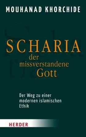 Scharia - der missverstandene Gott. Der Weg zu einer modernen islamischen Ethik
