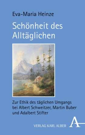 Schönheit des Alltäglichen. Zur Ethik des täglichen Umgangs bei Albert Schweitzer, Martin Buber und Adalbert Stifter