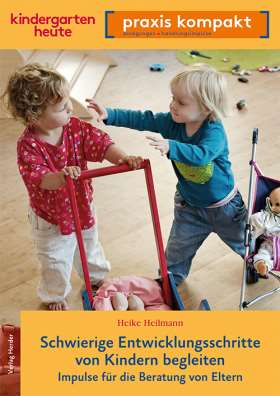 Schwierige Entwicklungsschritte von Kindern begleiten . Impulse für die Beratung von Eltern. kindergarten heute praxis kompakt