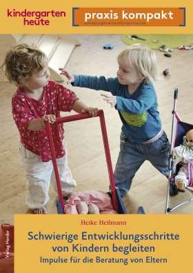 Schwierige Entwicklungsschritte von Kindern begleiten – Impulse für die Beratung von Eltern. kindergarten heute praxis kompakt
