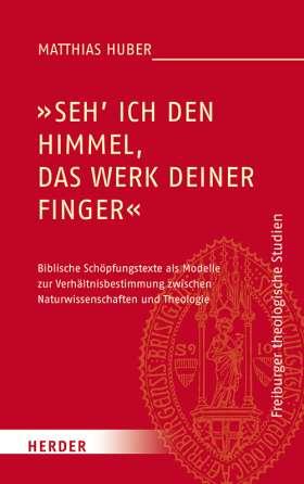 """""""Seh ich den Himmel, das Werk deiner Finger"""". Biblische Schöpfungstexte als Modelle zur Verhältnisbestimmung zwischen Naturwissenschaften und Theologie"""