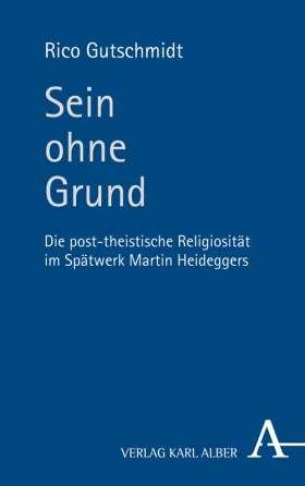 Sein ohne Grund. Die post-theistische Religiosität im Spätwerk Martin Heideggers