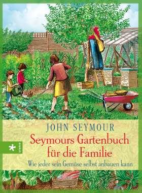 Seymours Gartenbuch für die Familie. Wie jeder sein Gemüse selbst anbauen kann