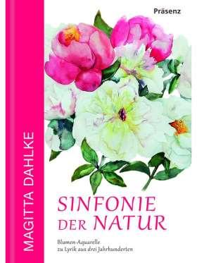 Sinfonie der Natur. Blumen-Aquarelle zu Lyrik aus drei Jahrhunderten
