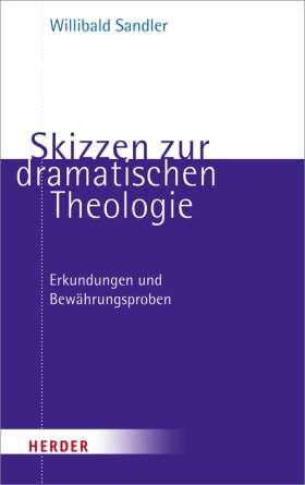 Skizzen zur dramatischen Theologie. Erkundungen und Bewährungsproben