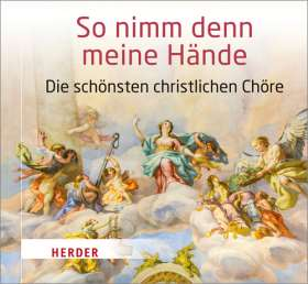 So nimm denn meine Hände. Die schönsten christlichen Chöre