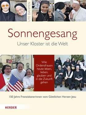 Sonnengesang. Unser Kloster ist die Welt. Wie Ordensfrauen heute leben, lieben, glauben und in die Zukunft gehen. 150 Jahre Franziskanerinnen vom Göttlichen Herzen Jesu