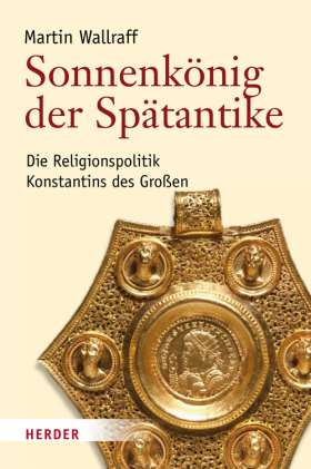 Sonnenkönig der Spätantike. Die Religionspolitik Konstantins des Großen