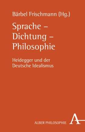 Sprache - Dichtung - Philosophie. Heidegger und der Deutsche Idealismus
