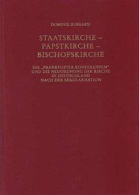 """Staatskirche, Papstkirche, Bischofskirche. Die """"Frankfurter Konferenzen"""" und die Neuordung der Kirche in Deutschland nach der Säkularisation"""