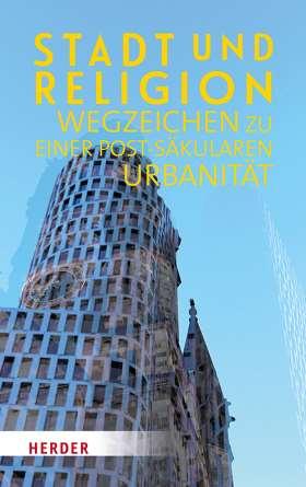 Stadt und Religion. Wegzeichen zu einer postsäkularen Urbanität