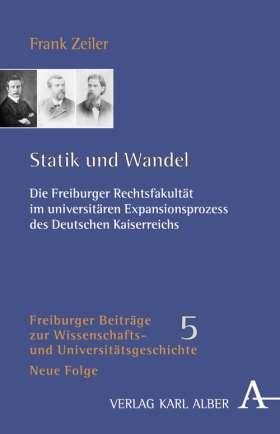 Statik und Wandel. Die Freiburger Rechtsfakultät im universitären Expansionsprozess des Deutschen Kaiserreichs