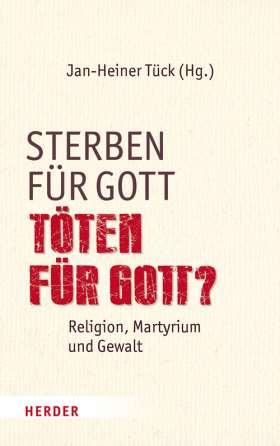 Sterben für Gott - Töten für Gott? Religion, Martyrium und Gewalt