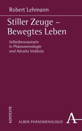 Stiller Zeuge - Bewegtes Leben. Selbstbewusstsein in Phänomenologie und Advaita-Vedānta