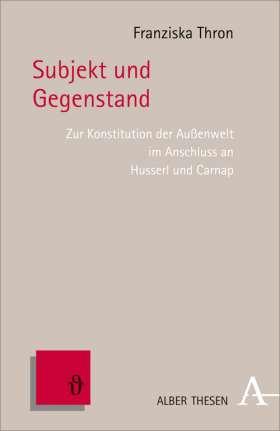 Subjekt und Gegenstand. Zur Konstitution der Außenwelt im Anschluss an Husserl und Carnap
