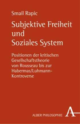 Subjektive Freiheit und Soziales System. Positionen der kritischen Gesellschaftstheorie von Rousseau bis zur Habermas/Luhmann-Kontroverse