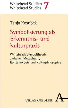 Symbolisierung als Erkenntnis- und Kulturpraxis. Whiteheads Symboltheorie zwischen Metaphysik, Epistemologie und Kulturphilosophie