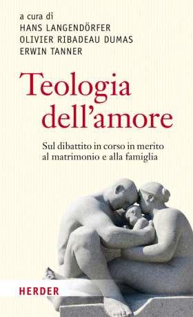Teologia dell'amore. sul dibattito in corso in merito al matrimonio e alla famiglia