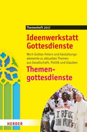Themengottesdienste. Wort-Gottes-Feiern und Gestaltungselemente zu aktuellen Themen aus Gesellschaft, Politik und Glauben. Ideenwerkstatt Gottesdienste - Themenheft 2017