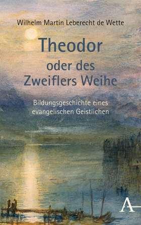 Theodor oder des Zweiflers Weihe. Bildungsgeschichte eines evangelischen Geistlichen