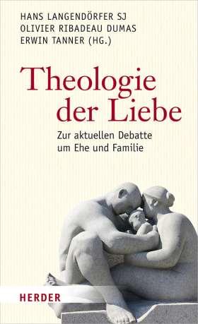 Theologie der Liebe. Zur aktuellen Debatte um Ehe und Familie